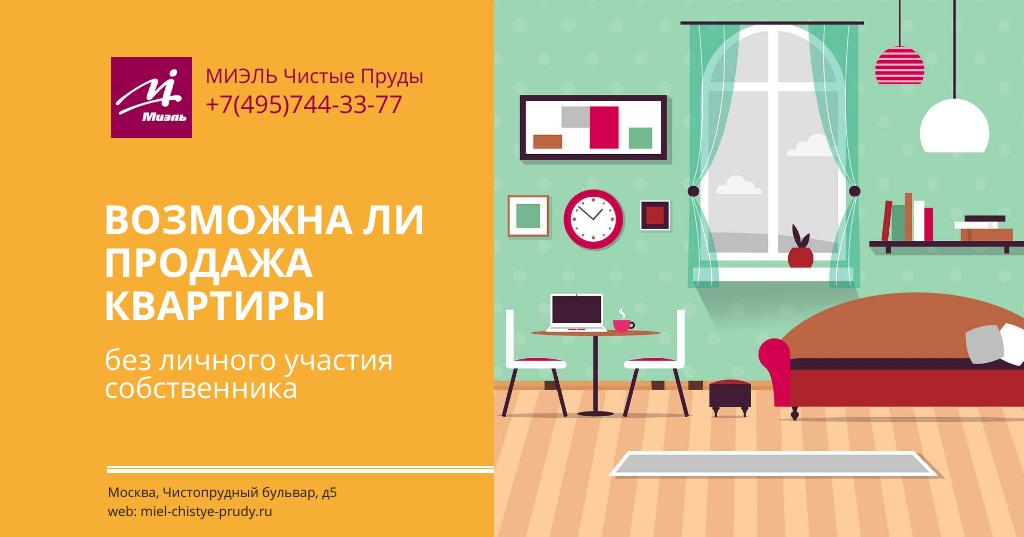 Возможна ли продажа квартиры без личного участия собственника. Агентство Миэль Чистые пруды, Москва, Чистопрудный бульвар, 5. Звоните 84957443377