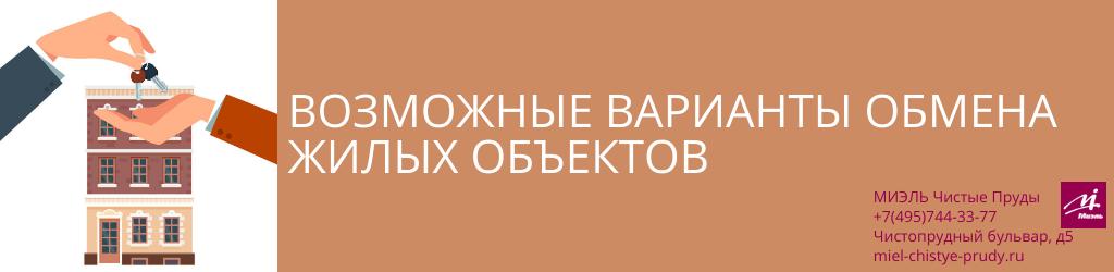 Возможные варианты обмена жилых объектов. Агентство Миэль Чистые пруды, Москва, Чистопрудный бульвар, 5. Звоните 84957443377