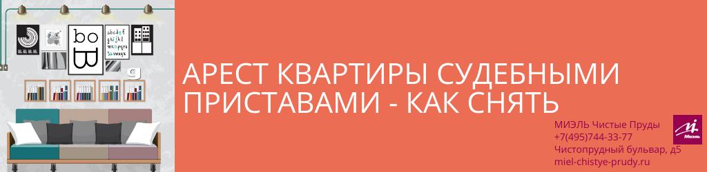 Арест квартиры судебными приставами — как снять. Агентство Миэль Чистые пруды, Москва, Чистопрудный бульвар, 5. Звоните 84957443377