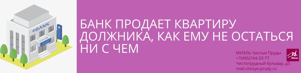 Банк продает квартиру должника, как ему не остаться ни с чем. Агентство Миэль Чистые пруды, Москва, Чистопрудный бульвар, 5. Звоните 84957443377