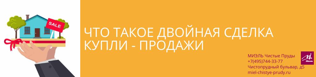Что такое двойная сделка купли-продажи. Агентство Миэль Чистые пруды, Москва, Чистопрудный бульвар, 5. Звоните 84957443377