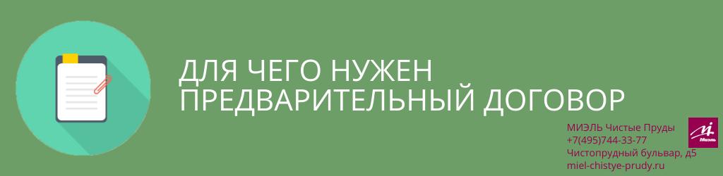 Для чего нужен предварительный договор. Агентство Миэль Чистые пруды, Москва, Чистопрудный бульвар, 5. Звоните 84957443377