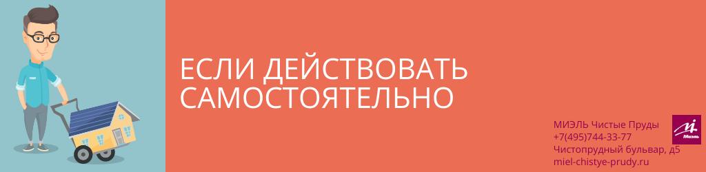 Если действовать самостоятельно. Агентство Миэль Чистые пруды, Москва, Чистопрудный бульвар, 5. Звоните 84957443377