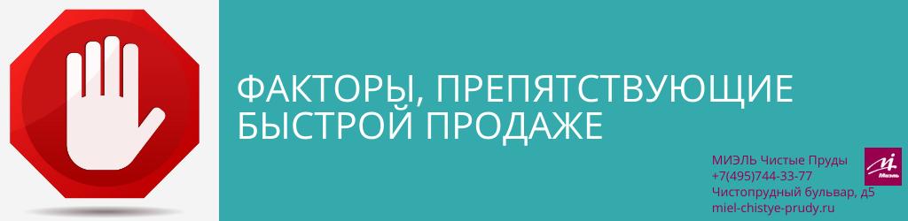 Факторы, препятствующие быстрой продаже. Агентство Миэль Чистые пруды, Москва, Чистопрудный бульвар, 5. Звоните 84957443377