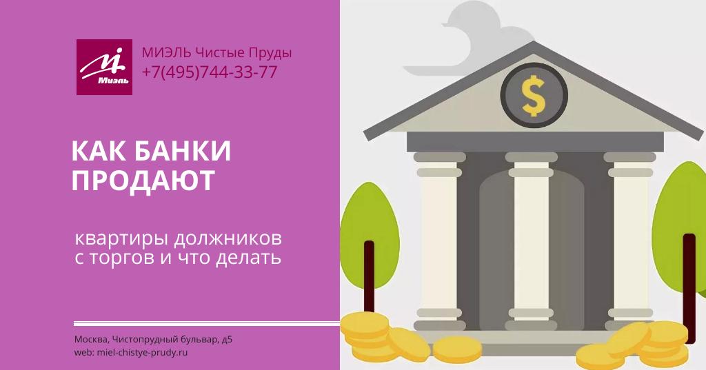 Как банки продают квартиры должников с торгов и что делать. Агентство Миэль Чистые пруды, Москва, Чистопрудный бульвар, 5. Звоните 84957443377