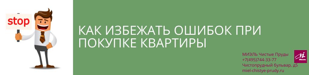 Как избежать ошибок при покупке квартиры. Агентство Миэль Чистые пруды, Москва, Чистопрудный бульвар, 5. Звоните 84957443377