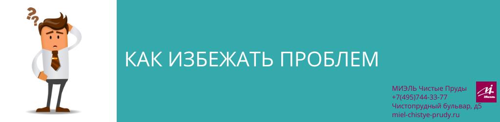 Как избежать проблем. Агентство Миэль Чистые пруды, Москва, Чистопрудный бульвар, 5. Звоните 84957443377