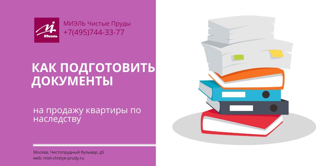 Как подготовить документы на продажу квартиры по наследству. Агентство Миэль Чистые пруды, Москва, Чистопрудный бульвар, 5. Звоните 84957443377