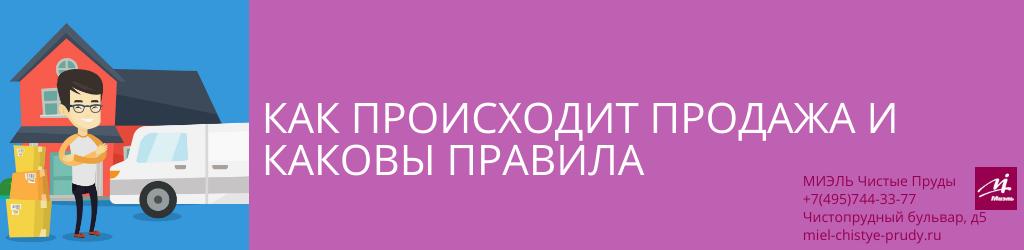 Как происходит продажа и каковы правила. Агентство Миэль Чистые пруды, Москва, Чистопрудный бульвар, 5. Звоните 84957443377