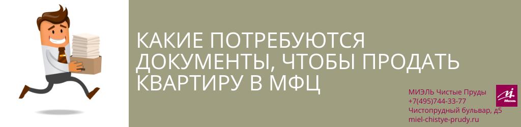 Какие потребуются документы, чтобы продать квартиру в МФЦ. Агентство Миэль Чистые пруды, Москва, Чистопрудный бульвар, 5. Звоните 84957443377