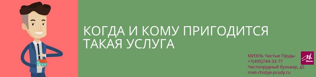 Когда и кому пригодится такая услуга. Агентство Миэль Чистые пруды, Москва, Чистопрудный бульвар, 5. Звоните 84957443377