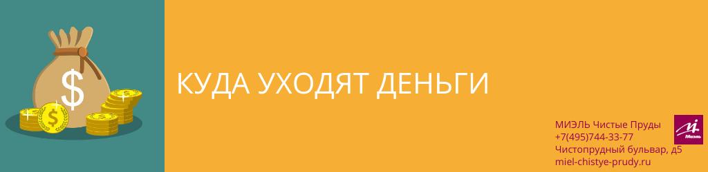 Куда уходят деньги. Агентство Миэль Чистые пруды, Москва, Чистопрудный бульвар, 5. Звоните 84957443377