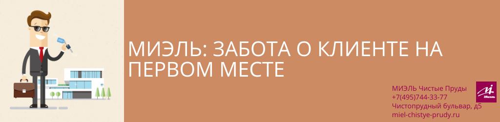МИЭЛЬ: забота о клиенте на первом месте. Агентство Миэль Чистые пруды, Москва, Чистопрудный бульвар, 5. Звоните 84957443377