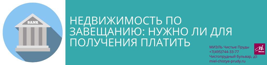 Недвижимость по завещанию: нужно ли для получения платить. Агентство Миэль Чистые пруды, Москва, Чистопрудный бульвар, 5. Звоните 84957443377