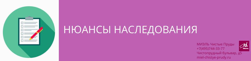 Нюансы наследования. Агентство Миэль Чистые пруды, Москва, Чистопрудный бульвар, 5. Звоните 84957443377