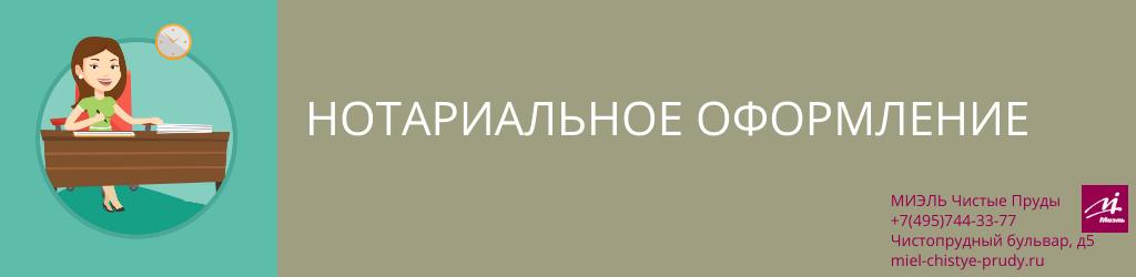 Нотариальное оформление. Агентство Миэль Чистые пруды, Москва, Чистопрудный бульвар, 5. Звоните 84957443377
