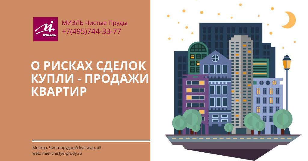 О рисках сделок купли-продажи квартир. Агентство Миэль Чистые пруды, Москва, Чистопрудный бульвар, 5. Звоните 84957443377