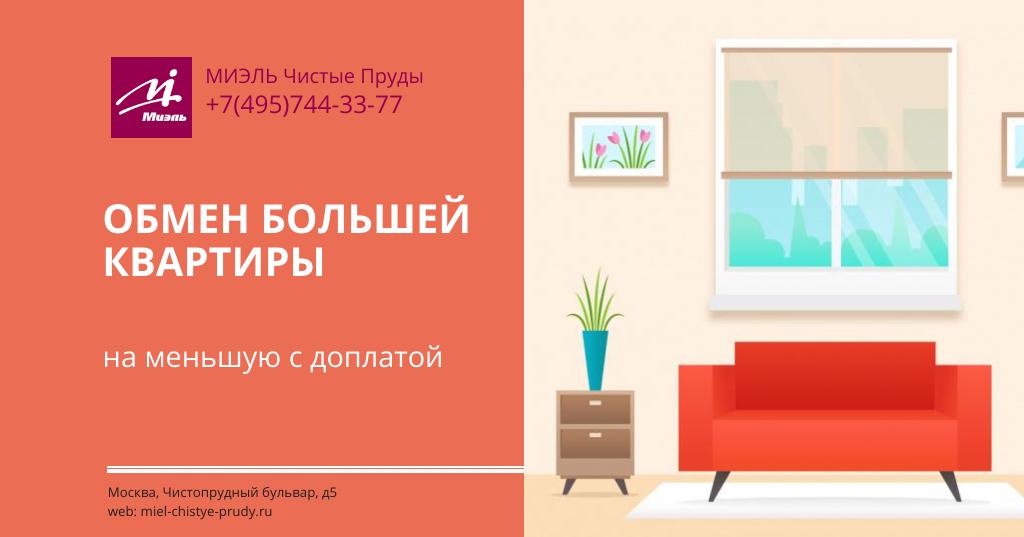 Обмен большей квартиры на меньшую с доплатой. Агентство Миэль Чистые пруды, Москва, Чистопрудный бульвар, 5. Звоните 84957443377
