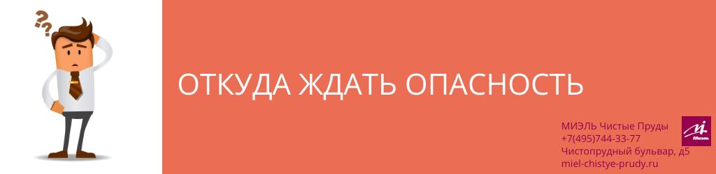 Откуда ждать опасность. Агентство Миэль Чистые пруды, Москва, Чистопрудный бульвар, 5. Звоните 84957443377