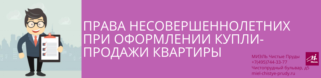 Права несовершеннолетних при оформлении купли-продажи квартиры. Агентство Миэль Чистые пруды, Москва, Чистопрудный бульвар, 5. Звоните 84957443377