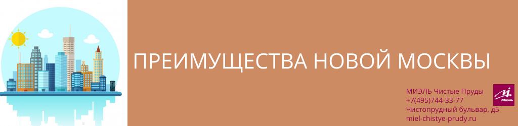 Преимущества Новой Москвы. Агентство Миэль Чистые пруды, Москва, Чистопрудный бульвар, 5. Звоните 84957443377