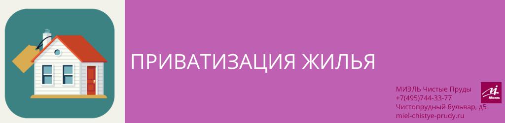 Приватизация жилья. Агентство Миэль Чистые пруды, Москва, Чистопрудный бульвар, 5. Звоните 84957443377