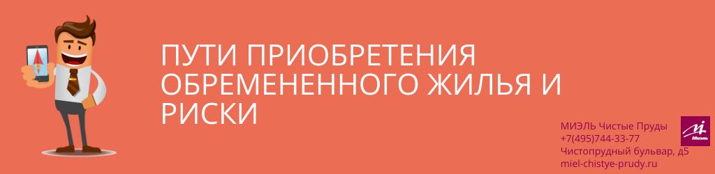 Пути приобретения обремененного жилья и риски. Агентство Миэль Чистые пруды, Москва, Чистопрудный бульвар, 5. Звоните 84957443377