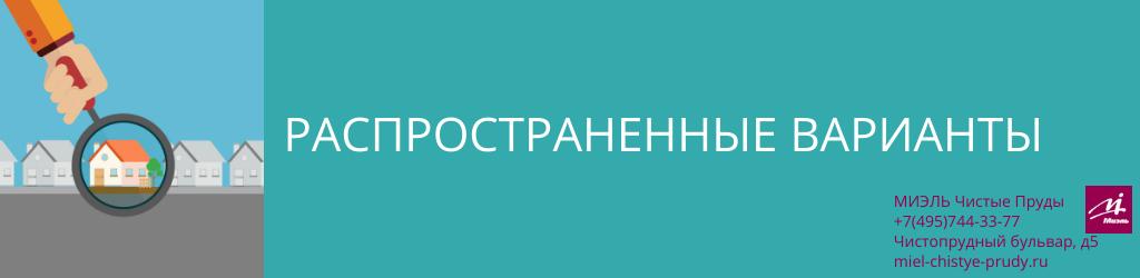 Распространенные варианты. Агентство Миэль Чистые пруды, Москва, Чистопрудный бульвар, 5. Звоните 84957443377