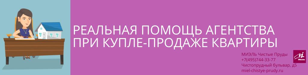 Реальная помощь агентства при купле-продаже квартиры. Агентство Миэль Чистые пруды, Москва, Чистопрудный бульвар, 5. Звоните 84957443377