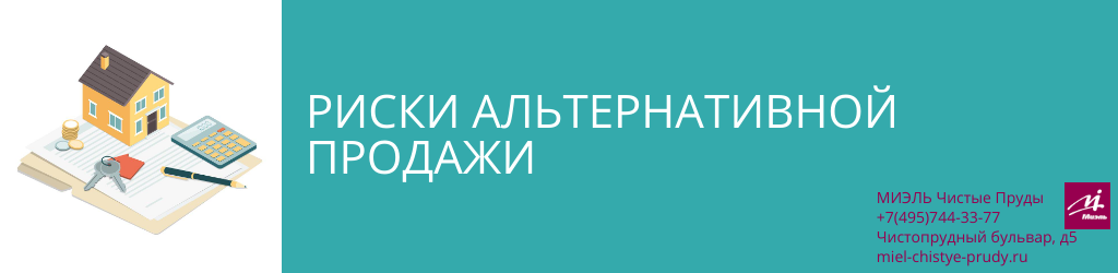 Риски альтернативной продажи. Агентство Миэль Чистые пруды, Москва, Чистопрудный бульвар, 5. Звоните 84957443377
