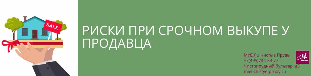 Риски при срочном выкупе у продавца. Агентство Миэль Чистые пруды, Москва, Чистопрудный бульвар, 5. Звоните 84957443377