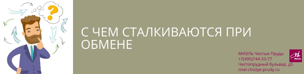С чем сталкиваются при обмене. Агентство Миэль Чистые пруды, Москва, Чистопрудный бульвар, 5. Звоните 84957443377