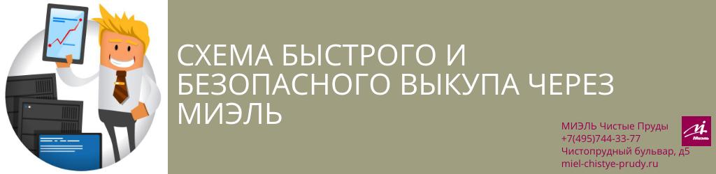 Схема быстрого и безопасного выкупа через МИЭЛЬ. Агентство Миэль Чистые пруды, Москва, Чистопрудный бульвар, 5. Звоните 84957443377