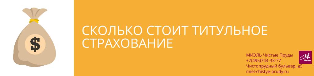 Сколько стоит титульное страхование. Агентство Миэль Чистые пруды, Москва, Чистопрудный бульвар, 5. Звоните 84957443377