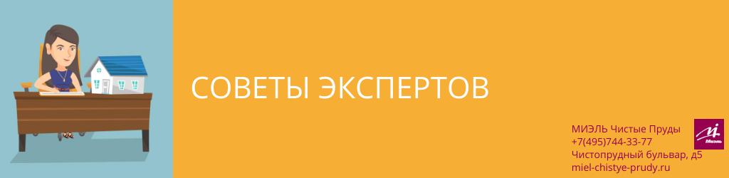 Советы экспертов. Агентство Миэль Чистые пруды, Москва, Чистопрудный бульвар, 5. Звоните 84957443377