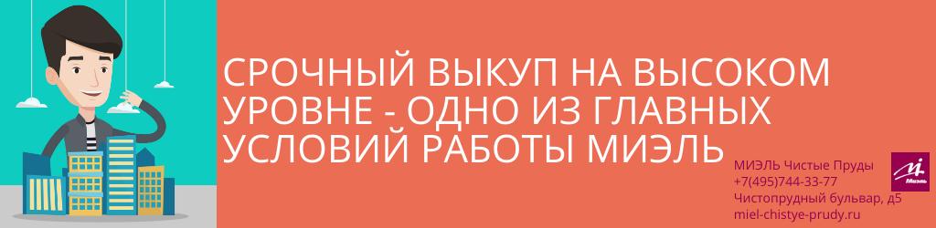 Срочный выкуп на высоком уровне — одно из главных условий работы МИЭЛЬ. Агентство Миэль Чистые пруды, Москва, Чистопрудный бульвар, 5. Звоните 84957443377