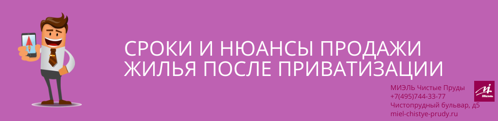 Сроки и нюансы продажи жилья после приватизации. Агентство Миэль Чистые пруды, Москва, Чистопрудный бульвар, 5. Звоните 84957443377