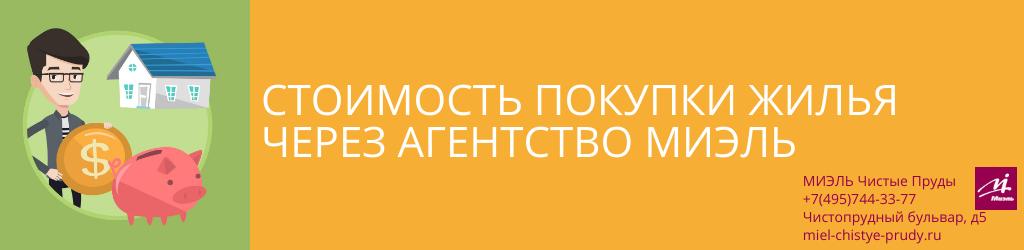 Стоимость покупки жилья через агентство МИЭЛЬ. Агентство Миэль Чистые пруды, Москва, Чистопрудный бульвар, 5. Звоните 84957443377