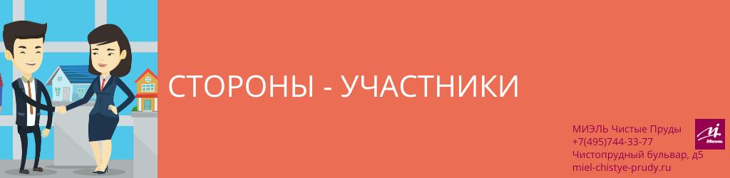 Стороны-участники. Агентство Миэль Чистые пруды, Москва, Чистопрудный бульвар, 5. Звоните 84957443377