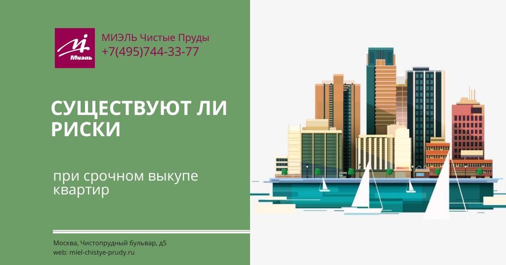 Существуют ли риски при срочном выкупе квартир. Агентство Миэль Чистые пруды, Москва, Чистопрудный бульвар, 5. Звоните 84957443377