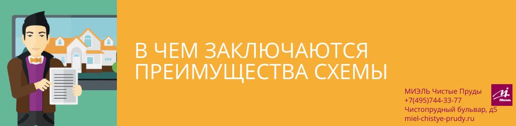 В чем заключаются преимущества схемы. Агентство Миэль Чистые пруды, Москва, Чистопрудный бульвар, 5. Звоните 84957443377