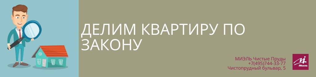 Делим квартиру по закону. Агентство Миэль Чистые пруды, Москва, Чистопрудный бульвар, 5. Звоните 84957443377