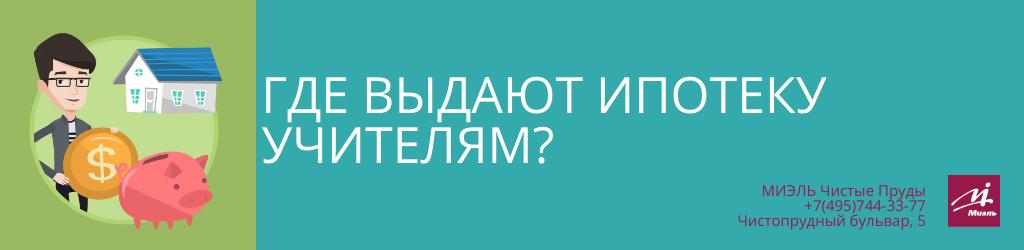 Где выдают ипотеку учителям? Агентство Миэль Чистые пруды, Москва, Чистопрудный бульвар, 5. Звоните 84957443377
