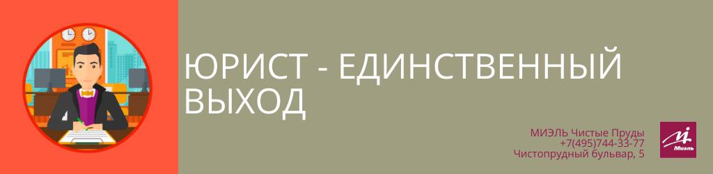 Юрист — единственный выход. Агентство Миэль Чистые пруды, Москва, Чистопрудный бульвар, 5. Звоните 84957443377