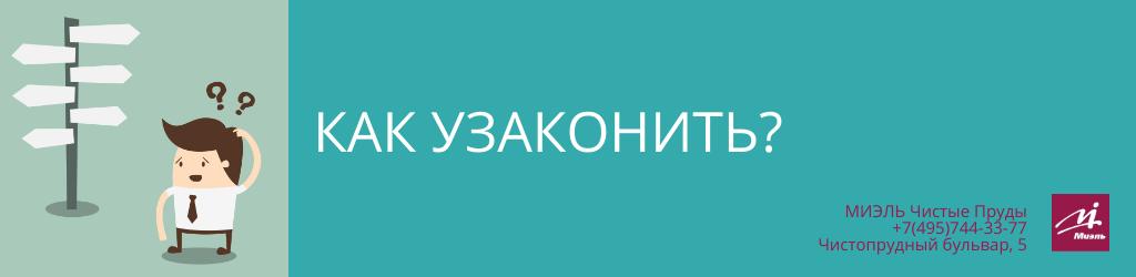 Как узаконить? Агентство Миэль Чистые пруды, Москва, Чистопрудный бульвар, 5. Звоните 84957443377
