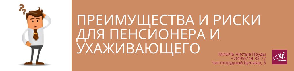 Преимущества и риски для пенсионера и ухаживающего. Агентство Миэль Чистые пруды, Москва, Чистопрудный бульвар, 5. Звоните 84957443377
