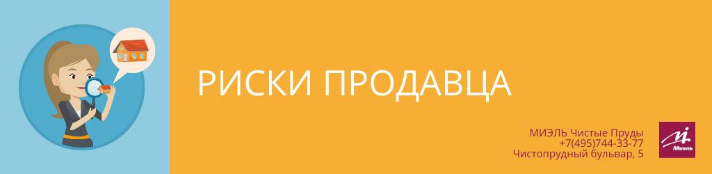 Риски продавца. Агентство Миэль Чистые пруды, Москва, Чистопрудный бульвар, 5. Звоните 84957443377