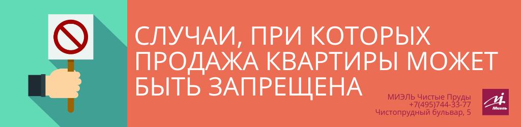 Случаи, при которых продажа квартиры может быть запрещена. Агентство Миэль Чистые пруды, Москва, Чистопрудный бульвар, 5. Звоните 84957443377