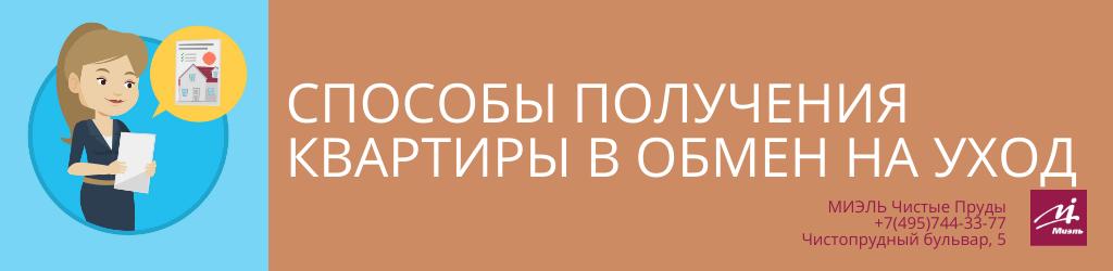 Способы получения квартиры в обмен на уход. Агентство Миэль Чистые пруды, Москва, Чистопрудный бульвар, 5. Звоните 84957443377