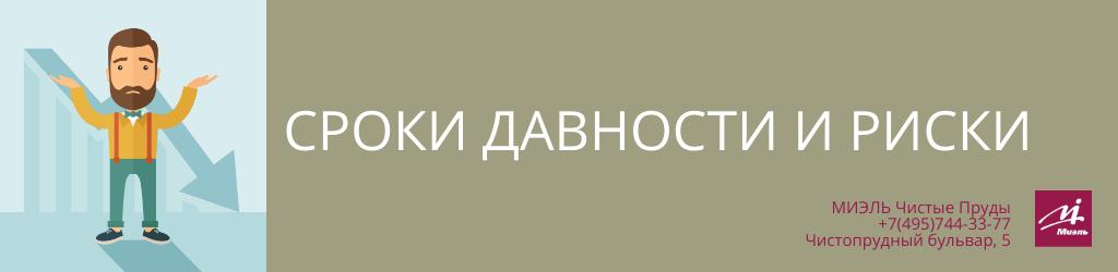 Сроки давности и риски. Агентство Миэль Чистые пруды, Москва, Чистопрудный бульвар, 5. Звоните 84957443377